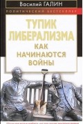 Василий Галин - Тупик либерализма. Как начинаются войны