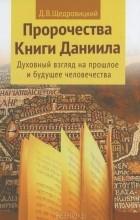 Д. В. Щедровицкий - Пророчества Книги Даниила. Духовный взгляд на прошлое и будущее человечества