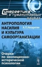 А. П. Назаретян - Антропология насилия и культура самоорганизации. Очерки по эволюционно-исторической психологии