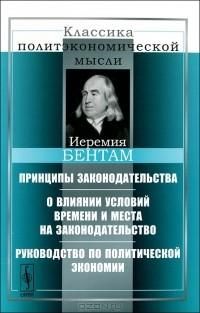 Иеремия Бентам - Принципы законодательства. О влиянии условий времени и места на законодательство. Руководство по политической экономии