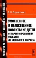 Е. Н. Водовозова - Умственное и нравственное воспитание детей от первого проявления сознания до школьного возраста