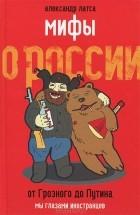 Александр Латса - Мифы о России. От Грозного до Путина. Мы глазами иностранцев