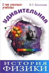 В. С. Кессельман - Удивительная история физики