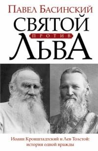 Павел Басинский - Святой против Льва. Иоанн Кронштадтский и Лев Толстой: история одной вражды