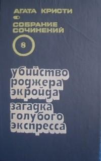 Агата Кристи - Собрание сочинений в 20 томах. Т. 8. Убийство Роджера Экройда. Загадка Голубого Экспресса. (сборник)