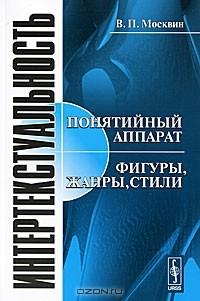 Василий Москвин - Интертекстуальность. Понятийный аппарат. Фигуры, жанры, стили