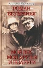 Анатолий Мариенгоф - Роман без вранья. Мой век, мои друзья и подруги (сборник)