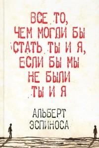 Альберт Эспиноса - Все то, чем могли бы стать ты и я, если бы мы не были ты и я