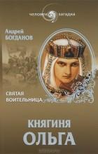 Андрей Богданов - Княгиня Ольга. Святая воительница