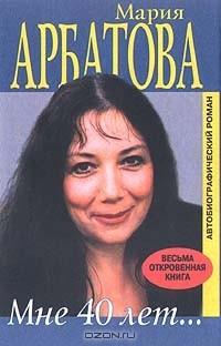 Мария Арбатова - Мне 40 лет...