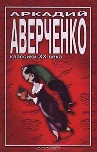 Аркадий Аверченко - Аркадий Аверченко. Избранное (сборник)