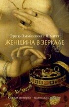 Эрик-Эмманюэль Шмитт - Женщина в зеркале