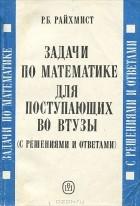 Р. Б. Райхмист - Задачи по математике для поступающих во ВТУЗЫ (с решениями и ответами)