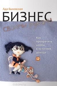 Ада Быковская — Бизнес своими руками. Как превратить хобби в источник дохода