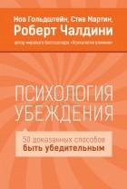 Ноа Гольдштейн, Стив Мартин, Роберт Чалдини - Психология убеждения. 50 доказанных способов быть убедительным