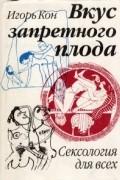 Игорь Кон - Вкус запретного плода:  Сексология для всех
