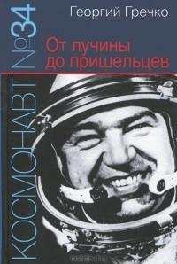 Георгий Гречко - Космонавт №34. От лучины до пришельцев