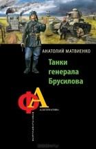 Анатолий Матвиенко - Танки генерала Брусилова
