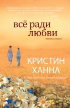 Кристин Ханна - Все ради любви