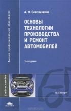 А. Ф. Синельников - Основы технологии производства и ремонт автомобилей