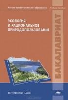 Яков Вишняков - Экология и рациональное природопользование