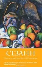 Сьюзи Ходж - Сезанн. Жизнь и творчество в 500 картинах