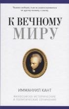 Иммануил Кант - К вечному миру. Философско-исторические и политические сочинения