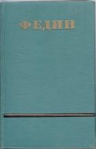 Константин Федин - Сочинения в шести томах. Том 3