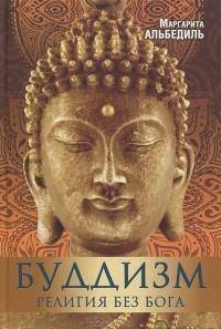 Маргарита Альбедиль - Буддизм. Религия без бога