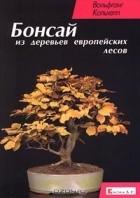 Вольфганг Кольхепп - Бонсай из деревьев европейских лесов