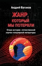 Андрей Ваганов - Жанр, который мы потеряли. Очерк истории отечественной научно-популярной литературы