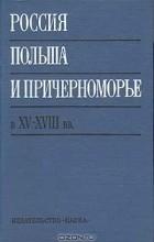 Борис Рыбаков - Россия, Польша и Причерноморье в XV - XVIII вв.