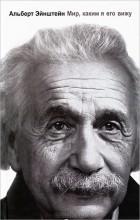 Альберт Эйнштейн - Мир, каким я его вижу
