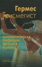 Гермес Трисмегист - Гермес Трисмегист и герметическая традиция Востока и Запада