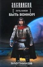 Роман Злотников - Путь Князя. Быть воином