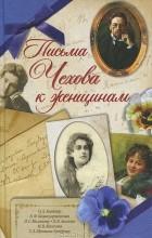А. П. Чехов - Письма Чехова к женщинам