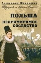 Александр Широкорад - Польша. Непримиримое соседство