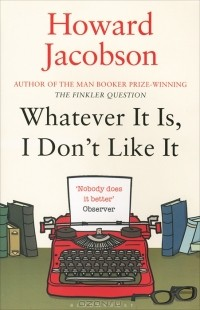 Howard Jacobson - Whatever It Is, I Don't Like It