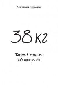 Анастасия Ковригина - 38 кг. Жизнь в режиме «0 калорий»