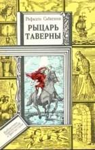 Рафаэль Сабатини - Рыцарь таверны