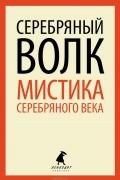 без автора - Серебряный волк. Мистика серебряного века (сборник)