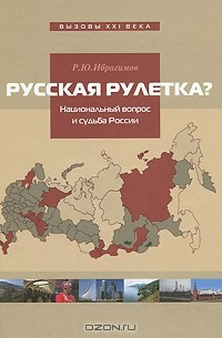 Р. Ю. Ибрагимов — Русская рулетка? Национальный вопрос и будущее России