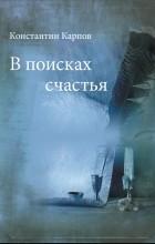 Константин Карпов - В поисках счастья
