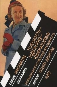Татьяна Дашкова - Телесность — Идеология — Кинематограф. Визуальный канон и советская повседневность