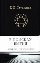 Георгий Гурджиев - В поисках Бытия. Четвертый Путь к Сознанию