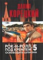 Даниил Корецкий - Рок-н-ролл под Кремлем. Книга 5. Освободить шпиона