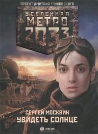 Сергей Москвин - Метро 2033. Увидеть солнце