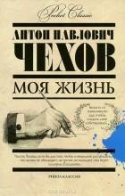 А. П. Чехов - Моя жизнь. Сборник