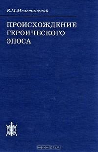 Е. М. Мелетинский - Происхождение героического эпоса