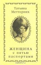 Татьяна Меттерних - Женщина с пятью паспортами